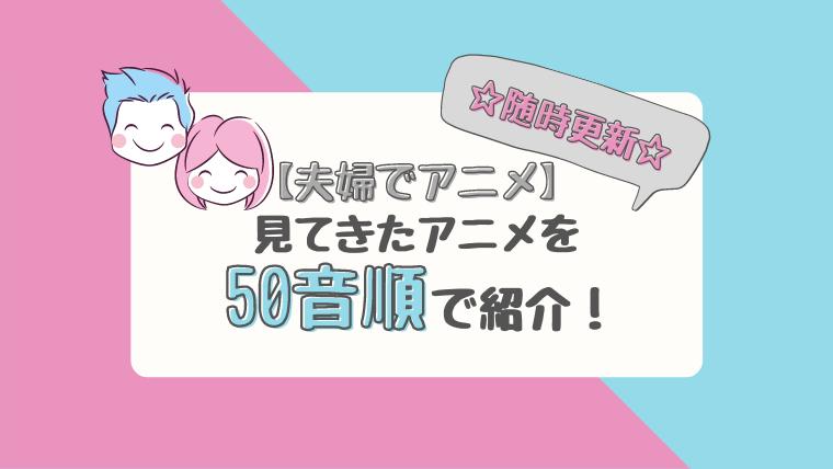 【夫婦でアニメ】見てきたアニメを50音順で紹介!【随時更新】