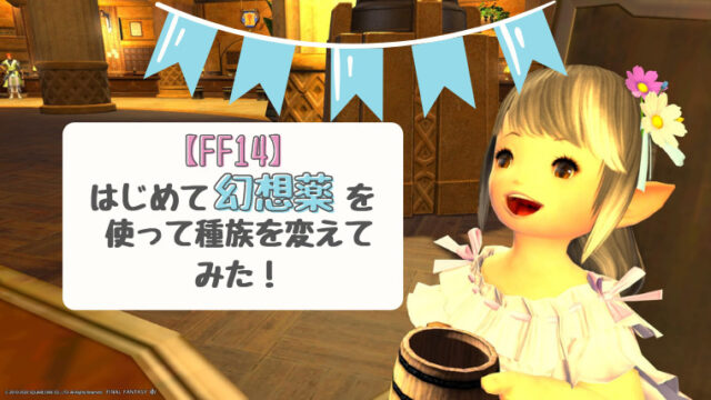 【FF14】幻想薬を使って種族を変えてみた!