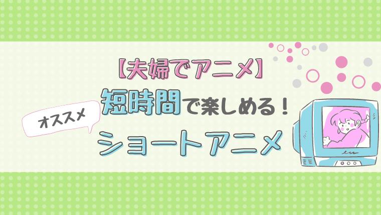 【夫婦でアニメ】短時間で楽しめる!ショートアニメ